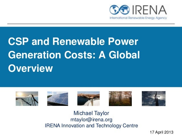 CSP and Renewable PowerGeneration Costs: A GlobalOverview17 April 2013Michael Taylormtaylor@irena.orgIRENA Innovation and ...