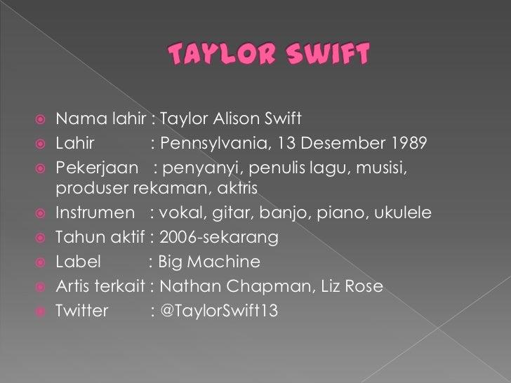  Nama lahir : Taylor Alison Swift Lahir         : Pennsylvania, 13 Desember 1989 Pekerjaan : penyanyi, penulis lagu, mu...