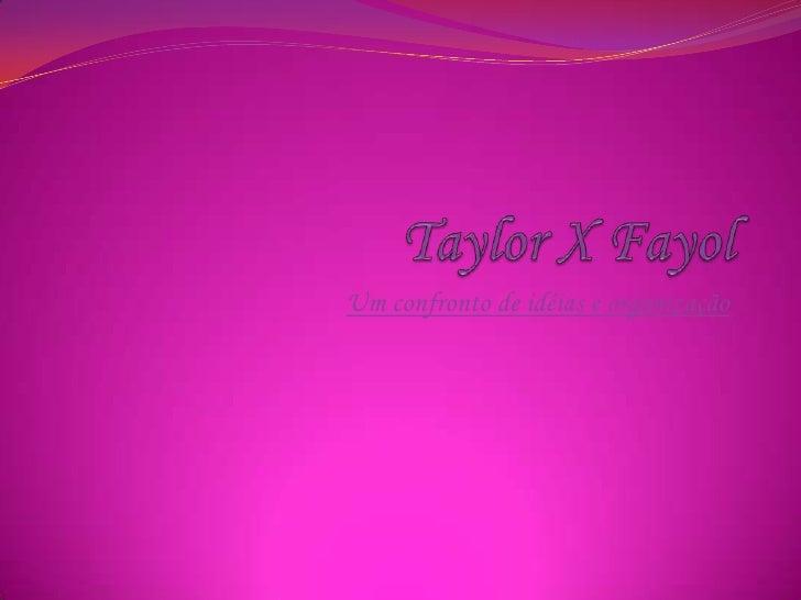 Taylor X Fayol<br />Um confronto de idéias e organização <br />
