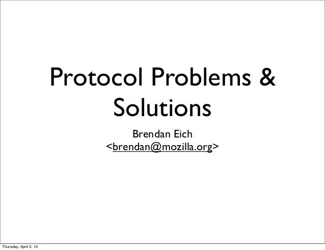 Protocol Problems & Solutions Brendan Eich <brendan@mozilla.org> Thursday, April 3, 14