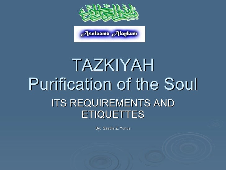 TAZKIYAH Purification of the Soul ITS REQUIREMENTS AND ETIQUETTES By:  Saadia Z. Yunus