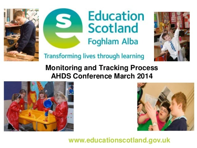 www.educationscotland.gov.uk Monitoring and Tracking Process AHDS Conference March 2014