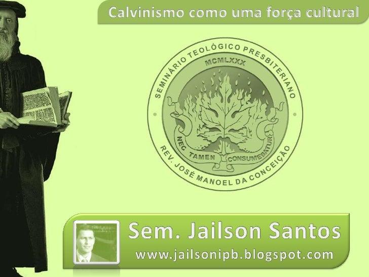 Calvinismo como uma força cultural<br />Sem. Jailson Santos<br />www.jailsonipb.blogspot.com<br />