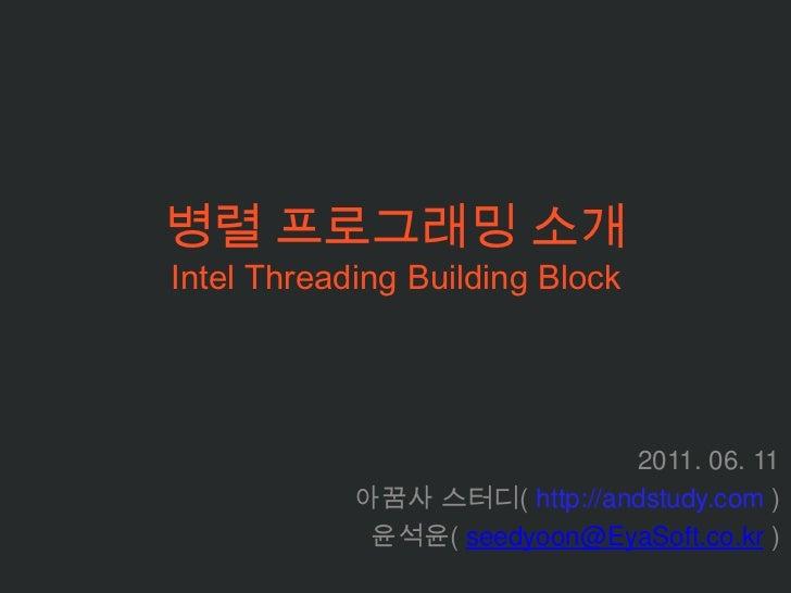 병렬 프로그래밍 소개Intel Threading Building Block <br />2011. 06. 11<br />아꿈사스터디( http://andstudy.com )<br />윤석윤( seedyoon@EyaSoft...