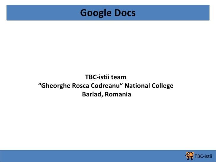 """Google Docs<br />TBC-istii team <br />""""Gheorghe Rosca Codreanu"""" National College<br />Barlad, Romania<br />TBC-istii<br />"""