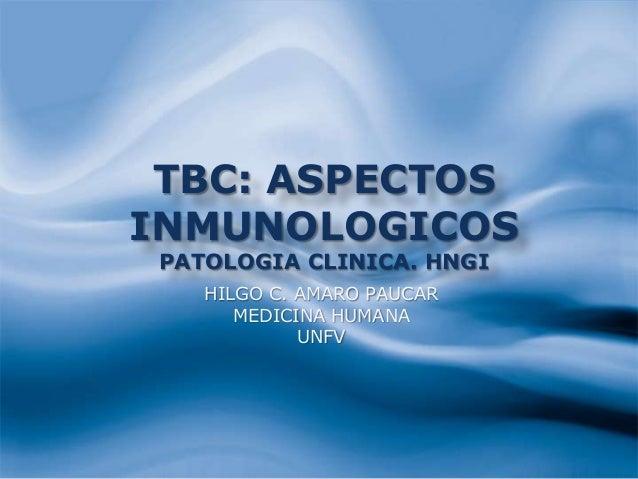 TBC: ASPECTOS INMUNOLOGICOS PATOLOGIA CLINICA. HNGI HILGO C. AMARO PAUCAR MEDICINA HUMANA UNFV