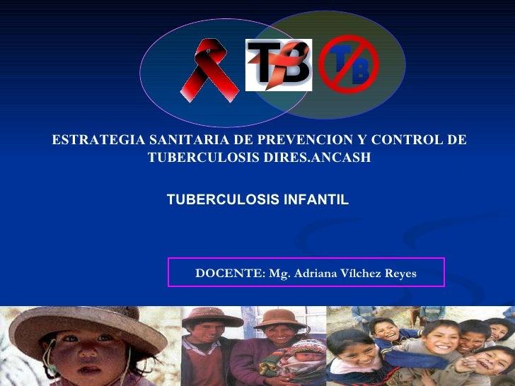 ESTRATEGIA SANITARIA DE PREVENCION Y CONTROL DE TUBERCULOSIS DIRES.ANCASH TUBERCULOSIS INFANTIL   DOCENTE: Mg. Adriana Víl...