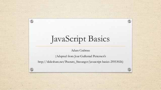 JavaScript Basics Adam Crabtree (Adapted from Joar Gullestad Pettersen's http://slideshare.net/Peanuts_Stavanger/javascrip...