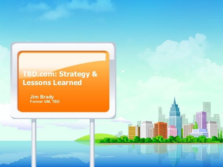 TBD.com: Strategy & Lessons Learned Jim Brady Former GM, TBD