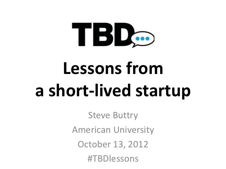 Lessons froma short-lived startup       Steve Buttry    American University     October 13, 2012       #TBDlessons