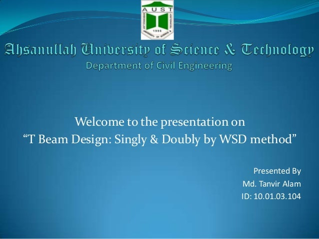 """Welcome to the presentation on """"T Beam Design: Singly & Doubly by WSD method"""" Presented By Md. Tanvir Alam ID: 10.01.03.10..."""