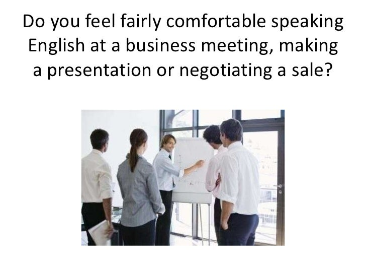 Do you feel fairly comfortable speakingEnglish at a business meeting, making a presentation or negotiating a sale?
