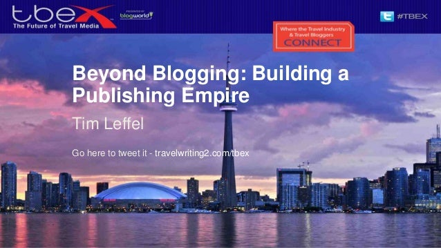 Beyond Blogging: Building aPublishing EmpireTim LeffelGo here to tweet it - travelwriting2.com/tbex