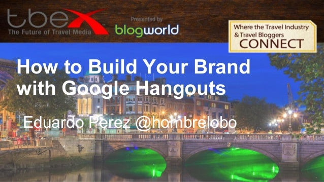 How to Build Your Brand with Google Hangouts Eduardo Perez @hombrelobo