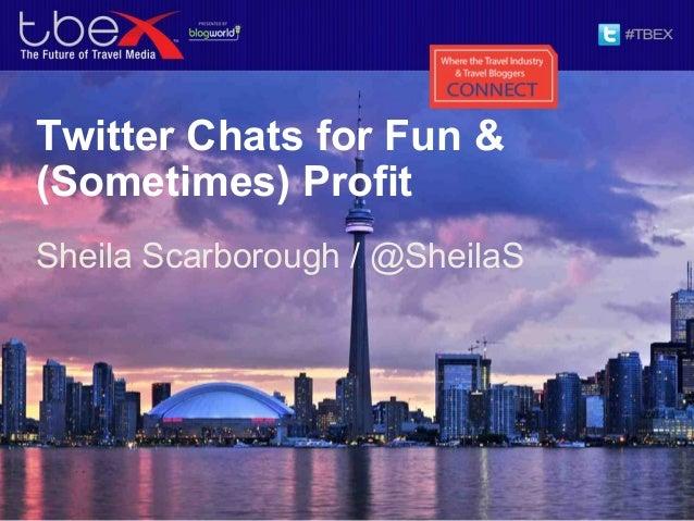 Twitter Chats for Fun &(Sometimes) ProfitSheila Scarborough / @SheilaS