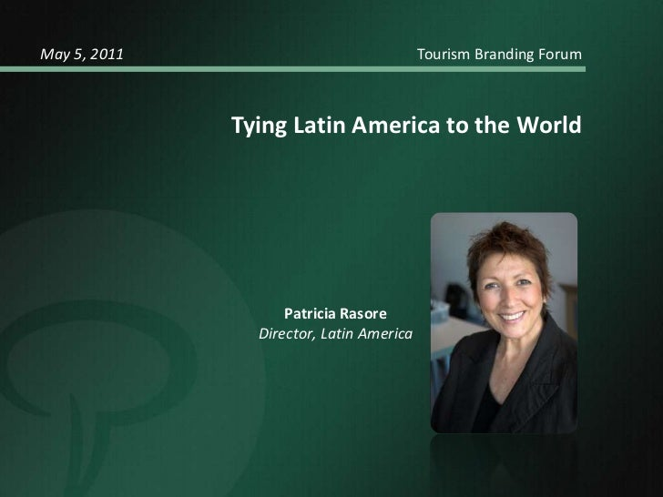 May 5, 2011				            Tourism Branding Forum<br />Tying Latin America to the World   <br />Patricia Rasore<br />Direc...