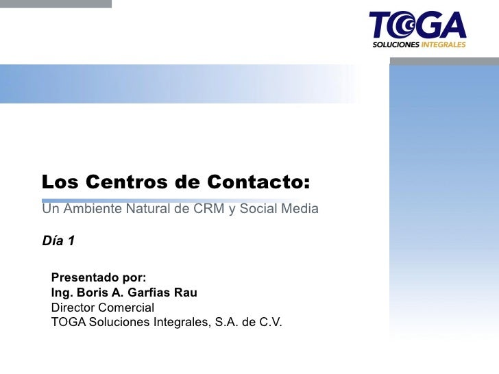 Los Centros de Contacto:Un Ambiente Natural de CRM y Social MediaDía 1 Presentado por: Ing. Boris A. Garfias Rau Director ...