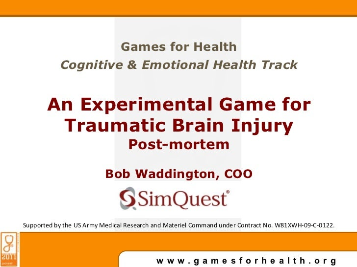 Games for Health<br />Cognitive & Emotional Health Track<br />An Experimental Game for Traumatic Brain Injury<br />Post-mo...