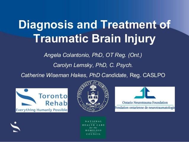 Diagnosis and Treatment of Traumatic Brain Injury Angela Colantonio, PhD, OT Reg. (Ont.) Carolyn Lemsky, PhD, C. Psych. Ca...