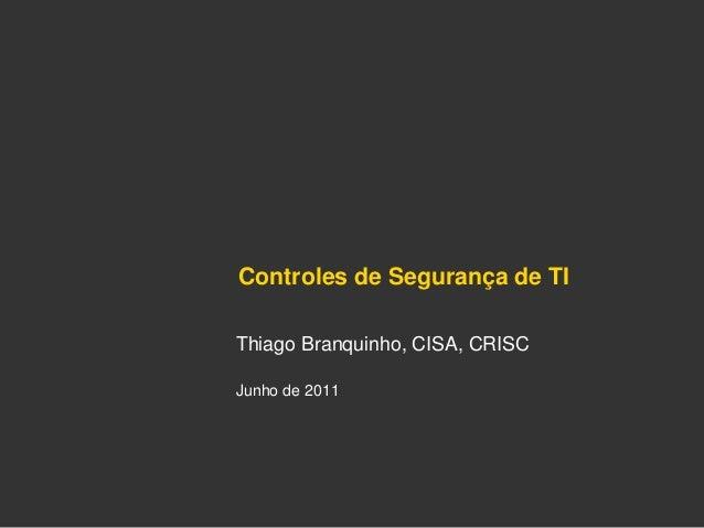 Controles de Segurança de TI Thiago Branquinho, CISA, CRISC Junho de 2011