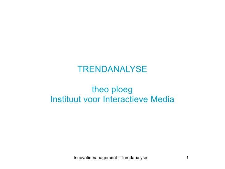 TRENDANALYSE              theo ploeg Instituut voor Interactieve Media           Innovatiemanagement - Trendanalyse   1