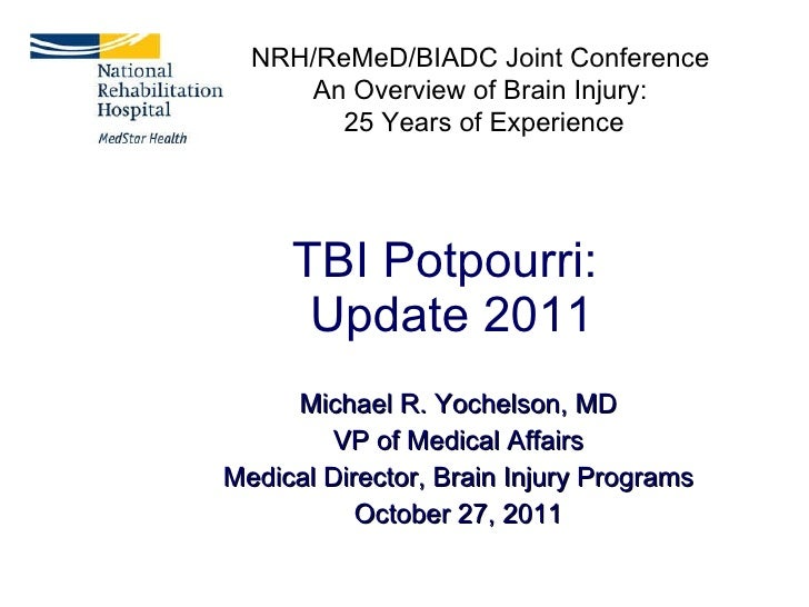 TBI Potpourri:  Update 2011 Michael R. Yochelson, MD VP of Medical Affairs Medical Director, Brain Injury Programs October...