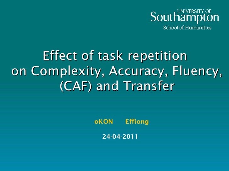 Effect of task repetition on Complexity, Accuracy, Fluency, (CAF) and Transfer oKON  Effiong 24-04-2011