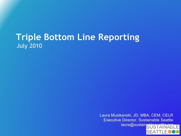 Triple Bottom Line Reporting July 2010 Laura Musikanski, JD, MBA, CEM, CELR Executive Director, Sustainable Seattle [email...