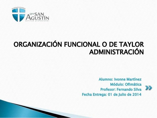 ORGANIZACIÓN FUNCIONAL O DE TAYLOR  ADMINISTRACIÓN  Alumno: Ivonne Martínez  Módulo: Ofimática  Profesor: Fernando Silva  ...
