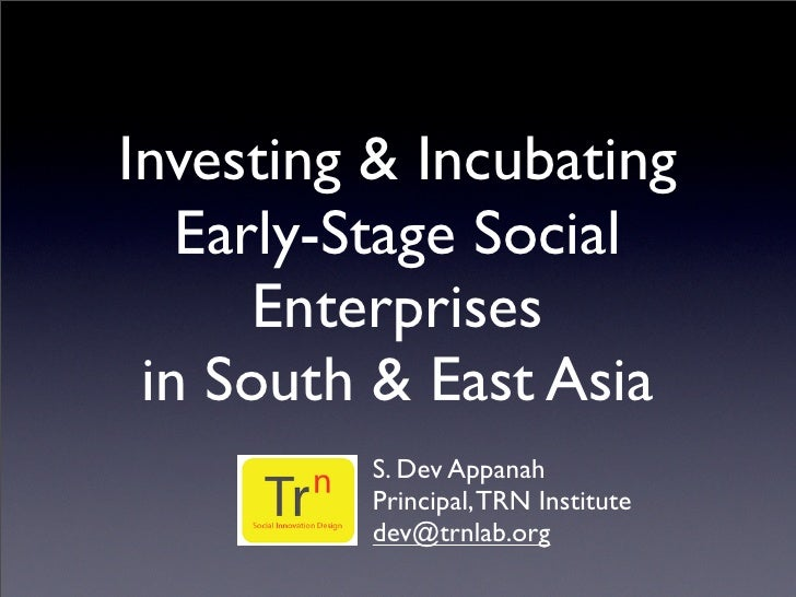 Investing & Incubating    Early-Stage Social       Enterprises  in South & East Asia          S. Dev Appanah          Prin...