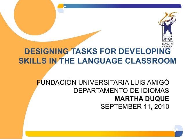 DESIGNING TASKS FOR DEVELOPING SKILLS IN THE LANGUAGE CLASSROOM FUNDACIÓN UNIVERSITARIA LUIS AMIGÓ DEPARTAMENTO DE IDIOMAS...