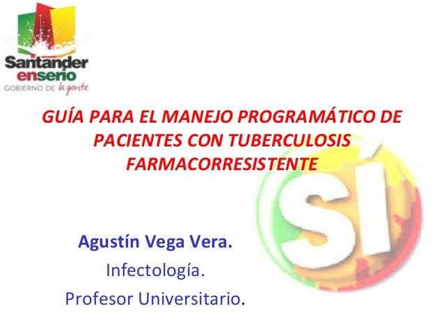 GUÍA PARA EL MANEJO PROGRAMÁTICO DE PACIENTES CON TUBERCULOSIS FARMACORRESISTENTE Agustín Vega Vera. Infectología. Profeso...