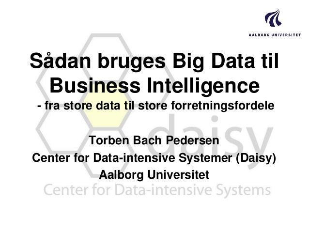 Sådan bruges Big Data til Business Intelligence - fra store data til store forretningsfordele Torben Bach Pedersen Center ...