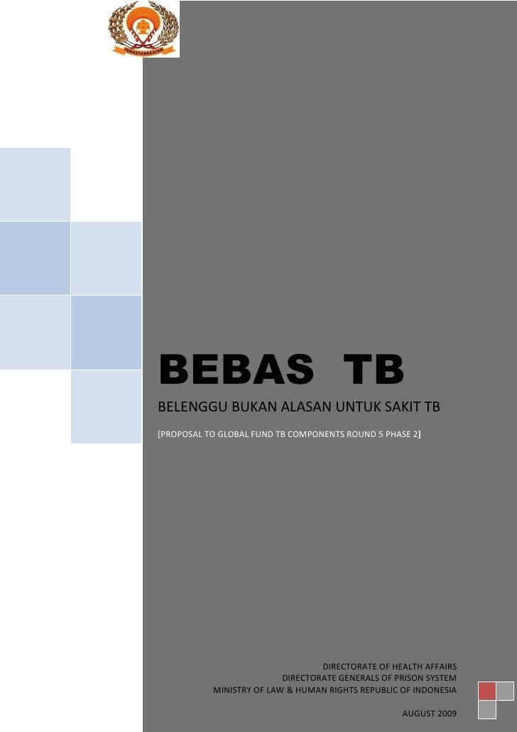 BEBAS TB BELENGGU BUKAN ALASAN UNTUK SAKIT TB [PROPOSAL TO GLOBAL FUND TB COMPONENTS ROUND 5 PHASE 2]                     ...