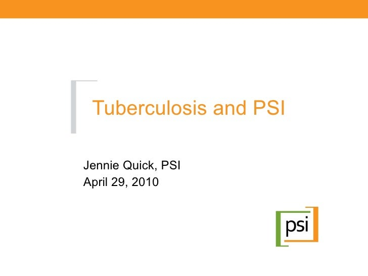 Tuberculosis and PSI Jennie Quick, PSI April 29, 2010