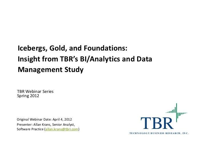 Icebergs, Gold, and Foundations:Insight from TBR's BI/Analytics and DataManagement StudyTBR Webinar SeriesSpring 2012Origi...