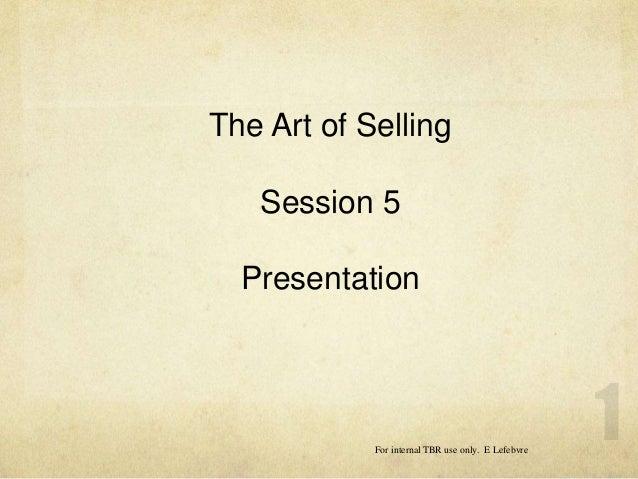 The Art of Selling Session 5 Presentation For internal TBR use only. E Lefebvre