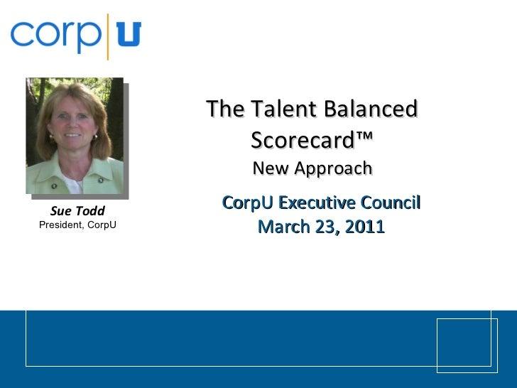 The Talent Balanced Scorecard™ New Approach CorpU Executive Council March 23, 2011 Sue Todd President, CorpU