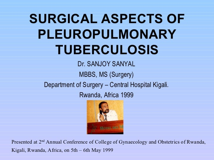 SURGICAL ASPECTS OF PLEUROPULMONARY TUBERCULOSIS Dr. SANJOY SANYAL MBBS, MS (Surgery) Department of Surgery – Central Hosp...