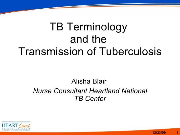 TB Terminology  and the  Transmission of Tuberculosis Alisha Blair  Nurse Consultant Heartland National TB Center