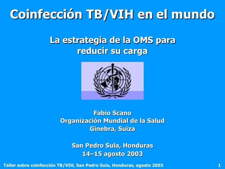 Coinfección TB/VIH en el mundo   La estrategia de la OMS para  reducir su carga <ul><li>Fabio Scano </li></ul><ul><li>Orga...