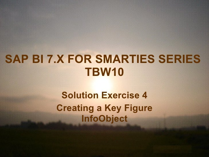 SAP BI 7.X FOR SMARTIES SERIES   TBW10 Solution Exercise 4 Creating a Key Figure InfoObject