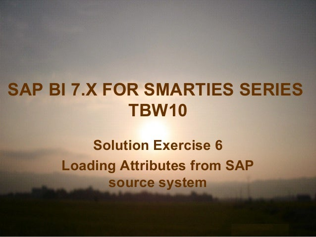 SAP BI 7.X FOR SMARTIES SERIES TBW10 Solution Exercise 6 Loading Attributes from SAP source system
