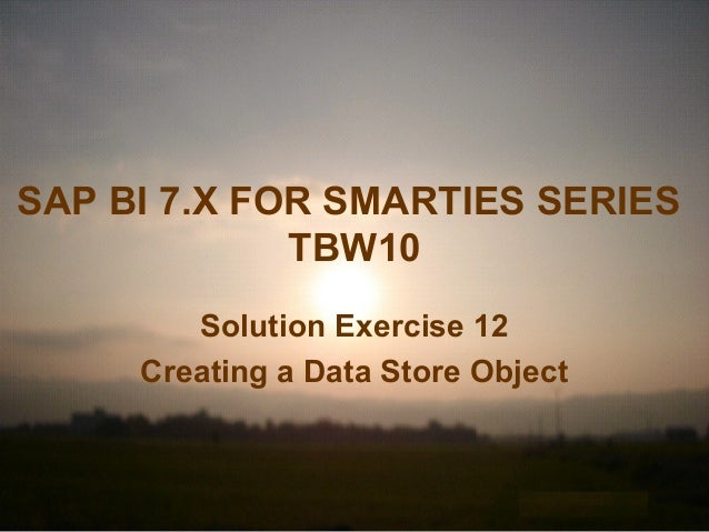 SAP BI 7.X FOR SMARTIES SERIES TBW10 Solution Exercise 12 Creating a Data Store Object