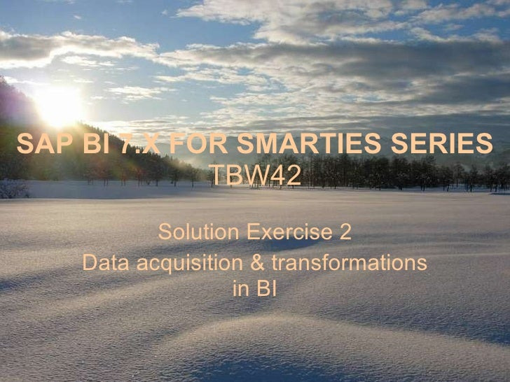 SAP BI 7.X FOR SMARTIES SERIES TBW42 Solution Exercise 2 Data acquisition & transformations in BI