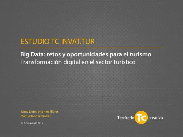 Jaime Lloret @jaime67lloret Mar Castaño @mmarcf 27 de mayo de 2015 Big Data: retos y oportunidades para el turismo Transfo...