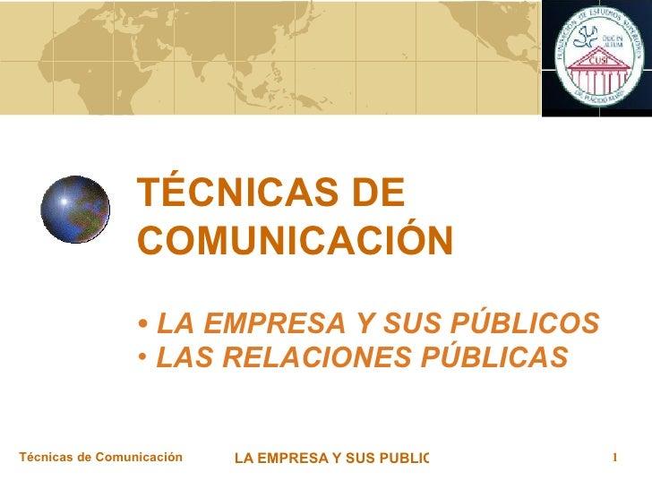 TÉCNICAS DE COMUNICACIÓN <ul><li>LA EMPRESA Y SUS PÚBLICOS  </li></ul><ul><li>LAS RELACIONES PÚBLICAS </li></ul>