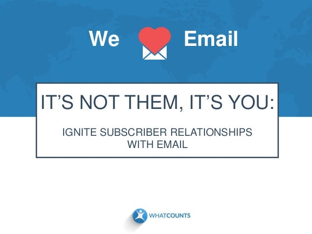We Email IT'S NOT THEM, IT'S YOU: IGNITE SUBSCRIBER RELATIONSHIPS WITH EMAIL
