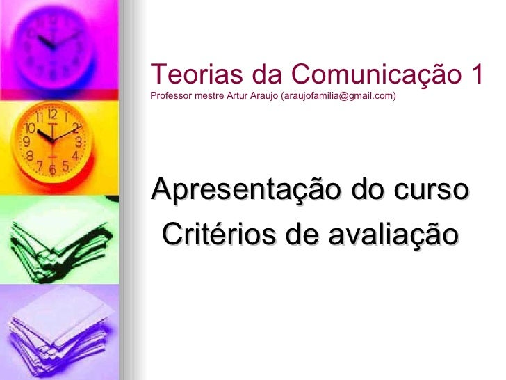 Apresentação do curso Critérios de avaliação Teorias da Comunicação 1 Professor mestre Artur Araujo (araujofamilia@gmail.c...