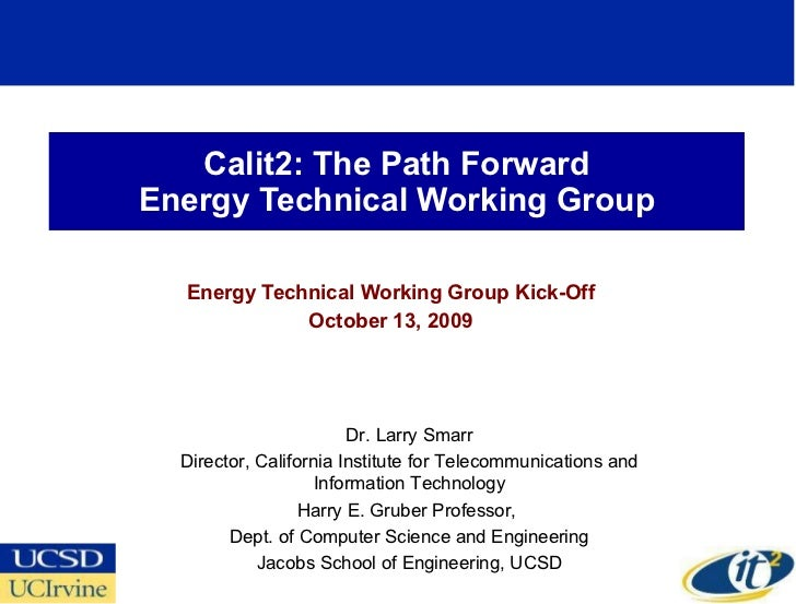Calit2: The Path Forward Energy Technical Working Group Energy Technical Working Group Kick-Off October 13, 2009 Dr. Larry...
